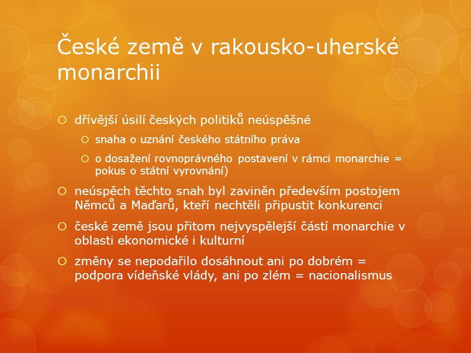 České země v rakousko-uherské monarchii  dřívější úsilí českých politiků neúspěšné  snaha o uznání českého státního práva  o dosažení rovnoprávného