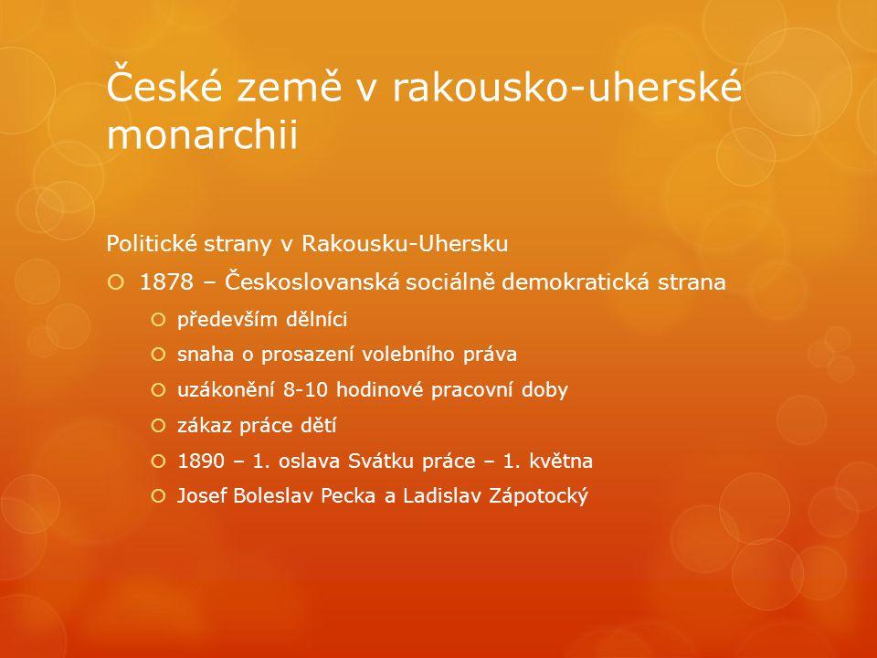 České země v rakousko-uherské monarchii Politické strany v Rakousku-Uhersku  1878 – Českoslovanská sociálně demokratická strana  především dělníci 