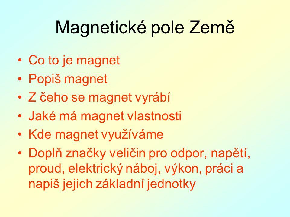 Magnetické pole Země Co to je magnet Popiš magnet Z čeho se magnet vyrábí Jaké má magnet vlastnosti Kde magnet využíváme Doplň značky veličin pro odpor, napětí, proud, elektrický náboj, výkon, práci a napiš jejich základní jednotky