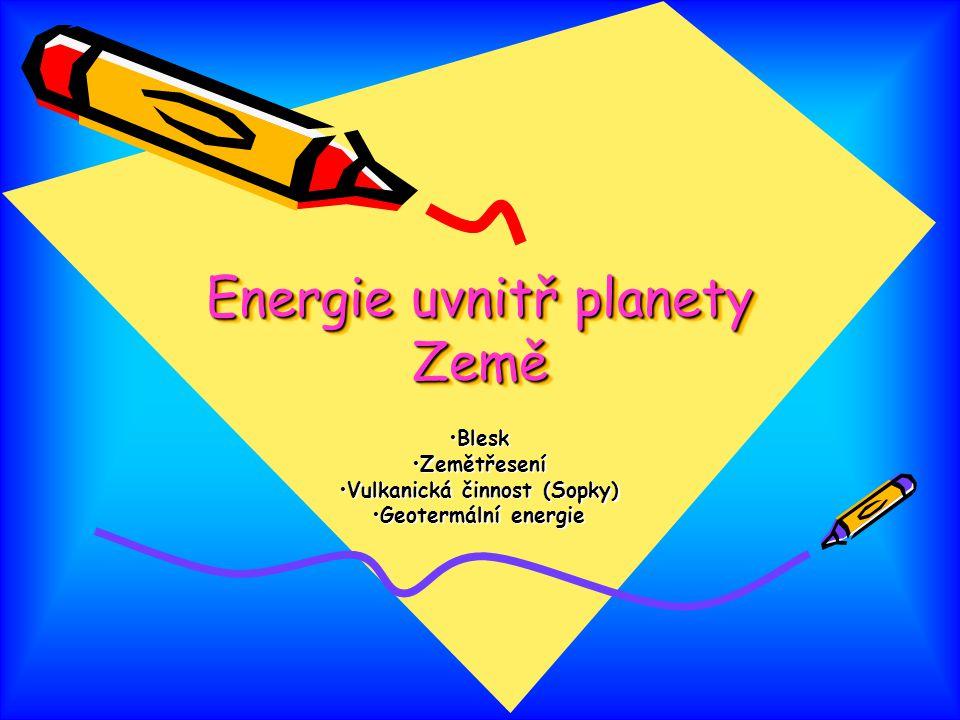 Energie uvnitř planety Země BleskBlesk ZemětřeseníZemětřesení Vulkanická činnost (Sopky)Vulkanická činnost (Sopky) Geotermální energieGeotermální ener