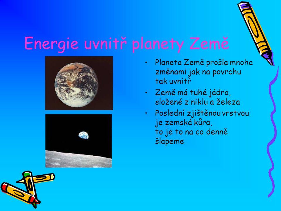 Energie uvnitř planety Země Planeta Země prošla mnoha změnami jak na povrchu tak uvnitř Země má tuhé jádro, složené z niklu a železa Poslední zjištěno