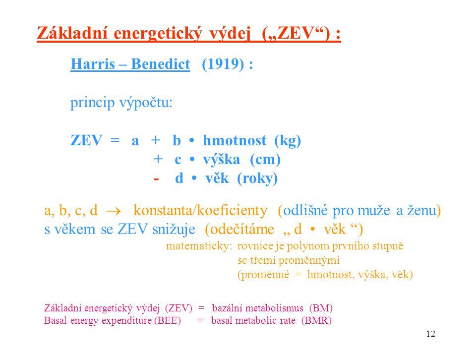 """12 Základní energetický výdej (""""ZEV ) : Harris – Benedict (1919) : princip výpočtu: ZEV = a + b hmotnost (kg) + c výška (cm) - d věk (roky) a, b, c, d  konstanta/koeficienty (odlišné pro muže a ženu) s věkem se ZEV snižuje (odečítáme """" d věk ) matematicky: rovnice je polynom prvního stupně se třemi proměnnými (proměnné = hmotnost, výška, věk) Základní energetický výdej (ZEV) = bazální metabolismus (BM) Basal energy expenditure (BEE) = basal metabolic rate (BMR)"""
