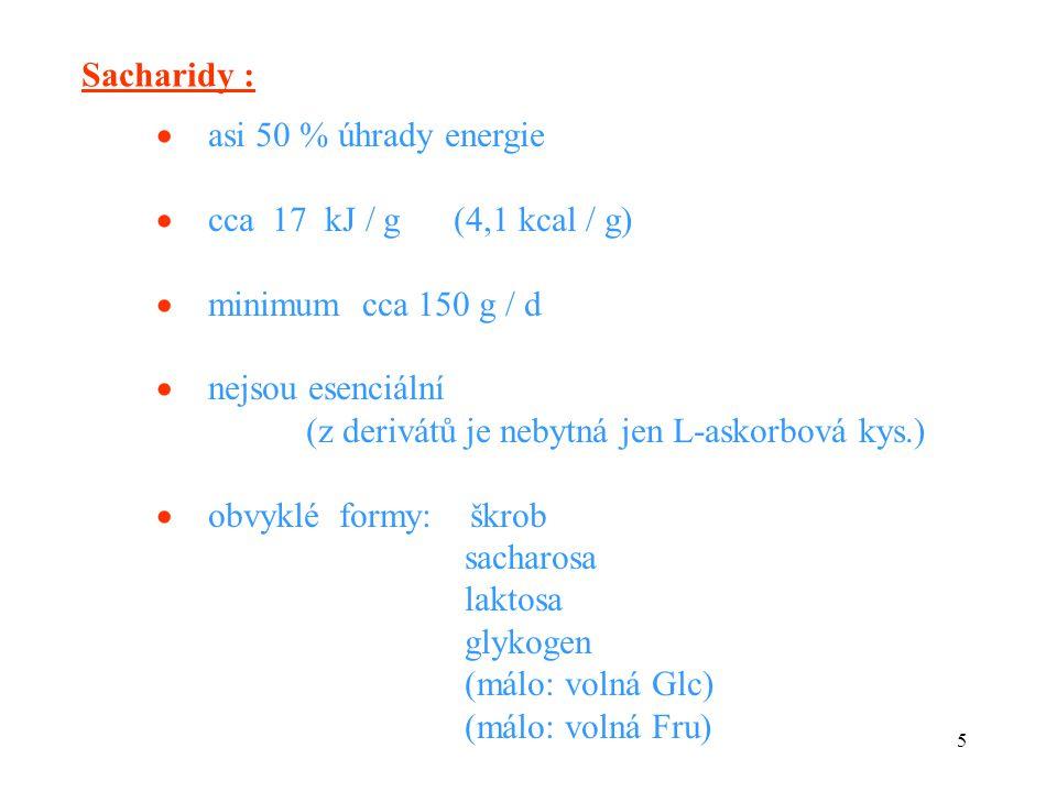 5 Sacharidy :  asi 50 % úhrady energie  cca 17 kJ / g (4,1 kcal / g)  minimum cca 150 g / d  nejsou esenciální (z derivátů je nebytná jen L-askorbová kys.)  obvyklé formy: škrob sacharosa laktosa glykogen (málo: volná Glc) (málo: volná Fru)