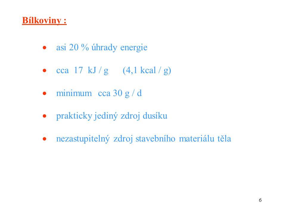 6 Bílkoviny :  asi 20 % úhrady energie  cca 17 kJ / g (4,1 kcal / g)  minimum cca 30 g / d  prakticky jediný zdroj dusíku  nezastupitelný zdroj stavebního materiálu těla
