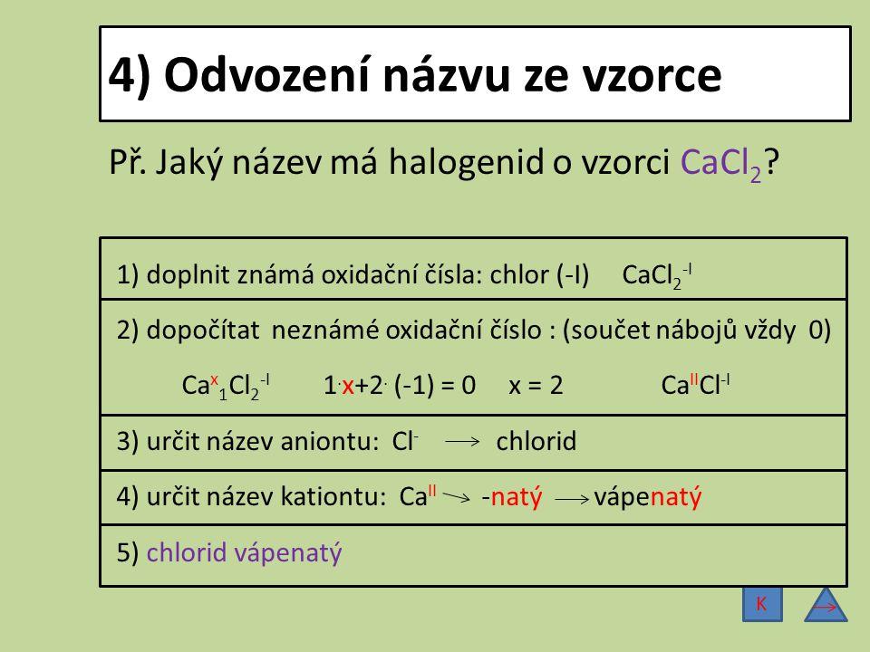 4) Odvození názvu ze vzorce Př. Jaký název má halogenid o vzorci CaCl 2 ? 1) doplnit známá oxidační čísla: chlor (-I) CaCl 2 -I 2) dopočítat neznámé o