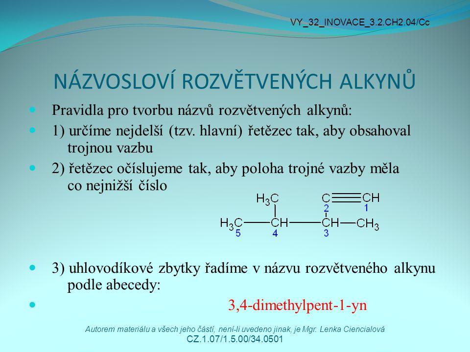 NÁZVOSLOVÍ ROZVĚTVENÝCH ALKYNŮ 4) jsou-li v molekule přítomny dvojná a trojná vazba, má při číslování přednost vazba dvojná před trojnou Příklad: 3-methylpent-1-en-4-yn VY_32_INOVACE_3.2.CH2.04/Cc Autorem materiálu a všech jeho částí, není-li uvedeno jinak, je Mgr.