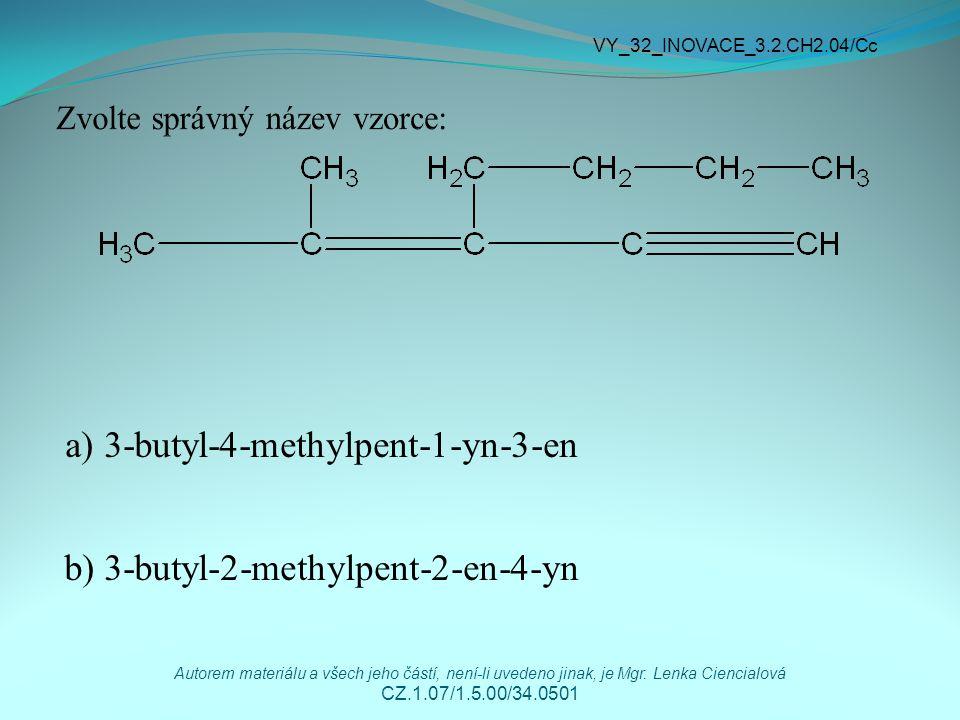 a) 3-butyl-4-methylpent-1-yn-3-en b) 3-butyl-2-methylpent-2-en-4-yn VY_32_INOVACE_3.2.CH2.04/Cc Autorem materiálu a všech jeho částí, není-li uvedeno
