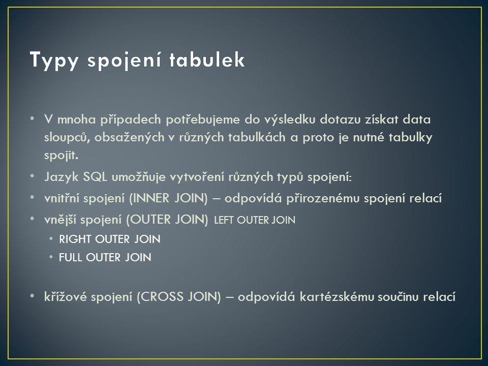 SELECT {jménoSloupce} [,...] FROM { jménoTabulky I jménoPohledu } [[ INNER | { LEFT | RIGHT | FULL } OUTER] JOIN { jménoTabulky I jménoPohledu } ON VyhledávacíPodmínky ] [,...n] JOIN definuje spojované tabulky ON udává propojovací sloupce tabulek Je-li uveden pouze JOIN, vykoná se INNER JOIN
