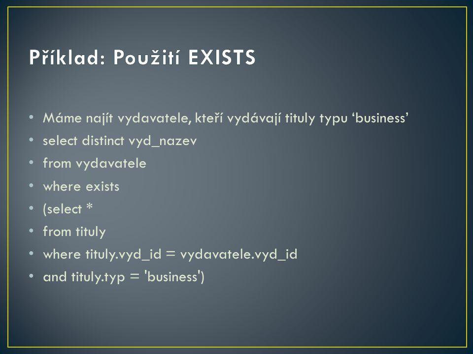 Máme najít vydavatele, kteří vydávají tituly typu 'business' select distinct vyd_nazev from vydavatele where exists (select * from tituly where tituly