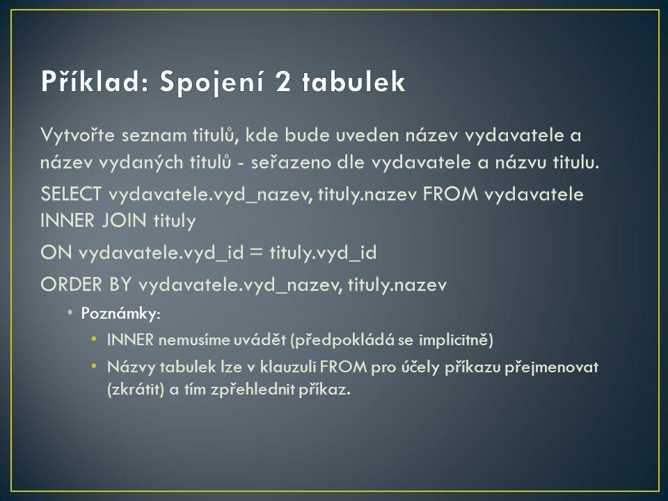 Předchozí příkaz lze za použití ALIAS zapsat následovně: SELECT V.vyd_nazev, T.nazev FROM vydavatele V INNER JOIN tituly T ON V.vyd_id = T.vyd_id ORDER BY V.vyd_nazev, T.nazev Poznámka: V klauzuli FROM byla tabulka vydavatele přejmenována na tabulku V a tabulka tituly na tabulku T.