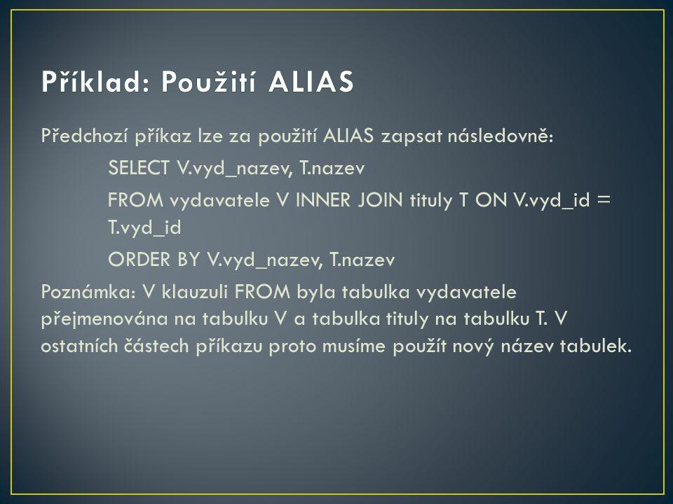 Předchozí příkaz lze za použití ALIAS zapsat následovně: SELECT V.vyd_nazev, T.nazev FROM vydavatele V INNER JOIN tituly T ON V.vyd_id = T.vyd_id ORDE