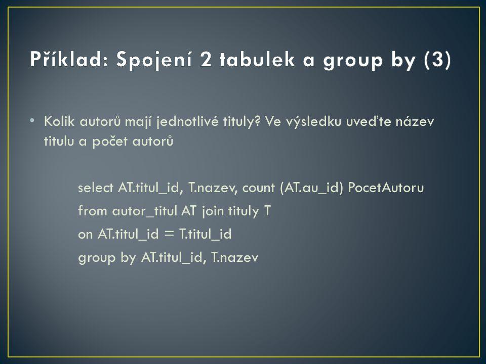 Kolik autorů mají jednotlivé tituly? Ve výsledku uveďte název titulu a počet autorů select AT.titul_id, T.nazev, count (AT.au_id) PocetAutoru from aut