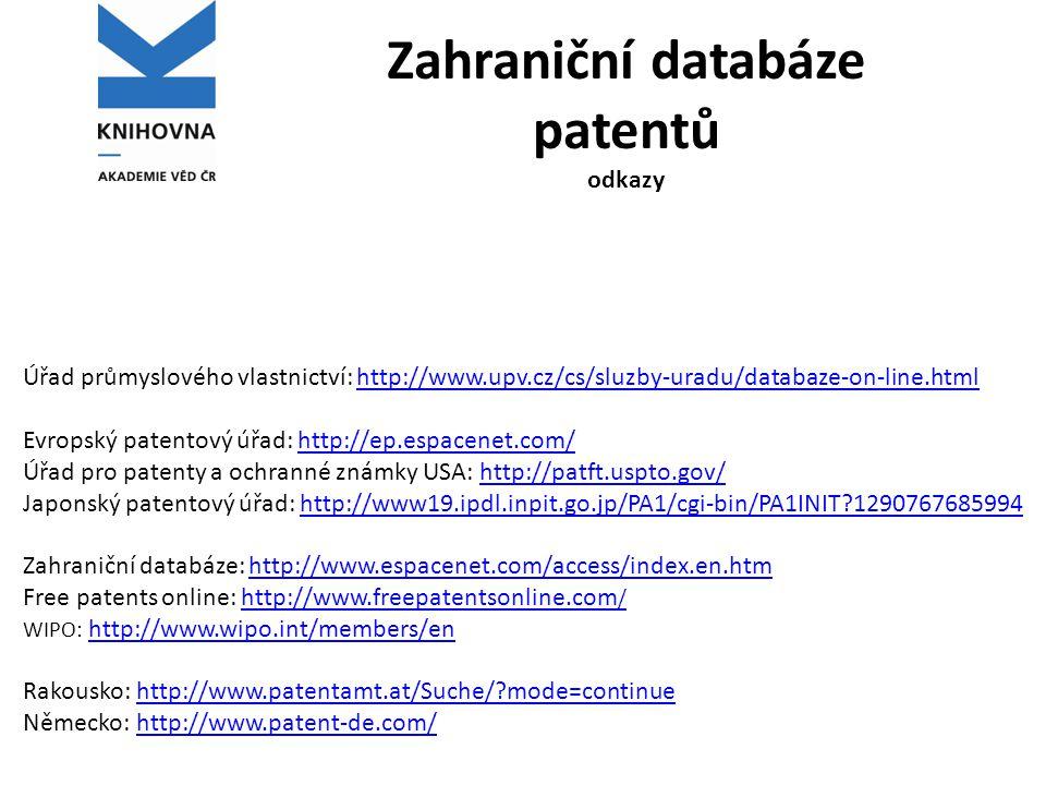 Zahraniční databáze patentů odkazy Úřad průmyslového vlastnictví: http://www.upv.cz/cs/sluzby-uradu/databaze-on-line.htmlhttp://www.upv.cz/cs/sluzby-uradu/databaze-on-line.html Evropský patentový úřad: http://ep.espacenet.com/http://ep.espacenet.com/ Úřad pro patenty a ochranné známky USA: http://patft.uspto.gov/http://patft.uspto.gov/ Japonský patentový úřad: http://www19.ipdl.inpit.go.jp/PA1/cgi-bin/PA1INIT?1290767685994http://www19.ipdl.inpit.go.jp/PA1/cgi-bin/PA1INIT?1290767685994 Zahraniční databáze: http://www.espacenet.com/access/index.en.htmhttp://www.espacenet.com/access/index.en.htm Free patents online: http://www.freepatentsonline.com /http://www.freepatentsonline.com / WIPO: http://www.wipo.int/members/en http://www.wipo.int/members/en Rakousko: http://www.patentamt.at/Suche/?mode=continuehttp://www.patentamt.at/Suche/?mode=continue Německo: http://www.patent-de.com/http://www.patent-de.com/