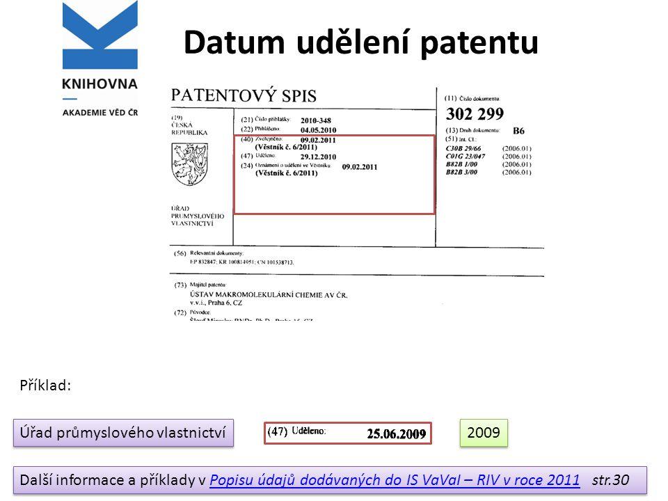 Datum udělení patentu Úřad průmyslového vlastnictví Další informace a příklady v Popisu údajů dodávaných do IS VaVaI – RIV v roce 2011 str.30Popisu údajů dodávaných do IS VaVaI – RIV v roce 2011 Další informace a příklady v Popisu údajů dodávaných do IS VaVaI – RIV v roce 2011 str.30Popisu údajů dodávaných do IS VaVaI – RIV v roce 2011 2009 Příklad: