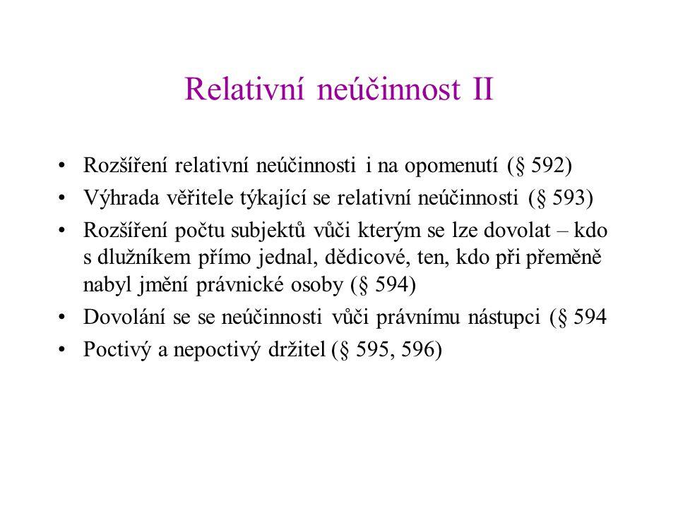 Relativní neúčinnost II Rozšíření relativní neúčinnosti i na opomenutí (§ 592) Výhrada věřitele týkající se relativní neúčinnosti (§ 593) Rozšíření počtu subjektů vůči kterým se lze dovolat – kdo s dlužníkem přímo jednal, dědicové, ten, kdo při přeměně nabyl jmění právnické osoby (§ 594) Dovolání se se neúčinnosti vůči právnímu nástupci (§ 594 Poctivý a nepoctivý držitel (§ 595, 596)