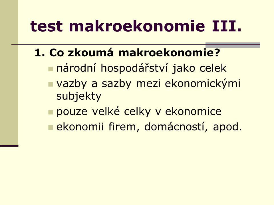 test makroekonomie III. 1. Co zkoumá makroekonomie.