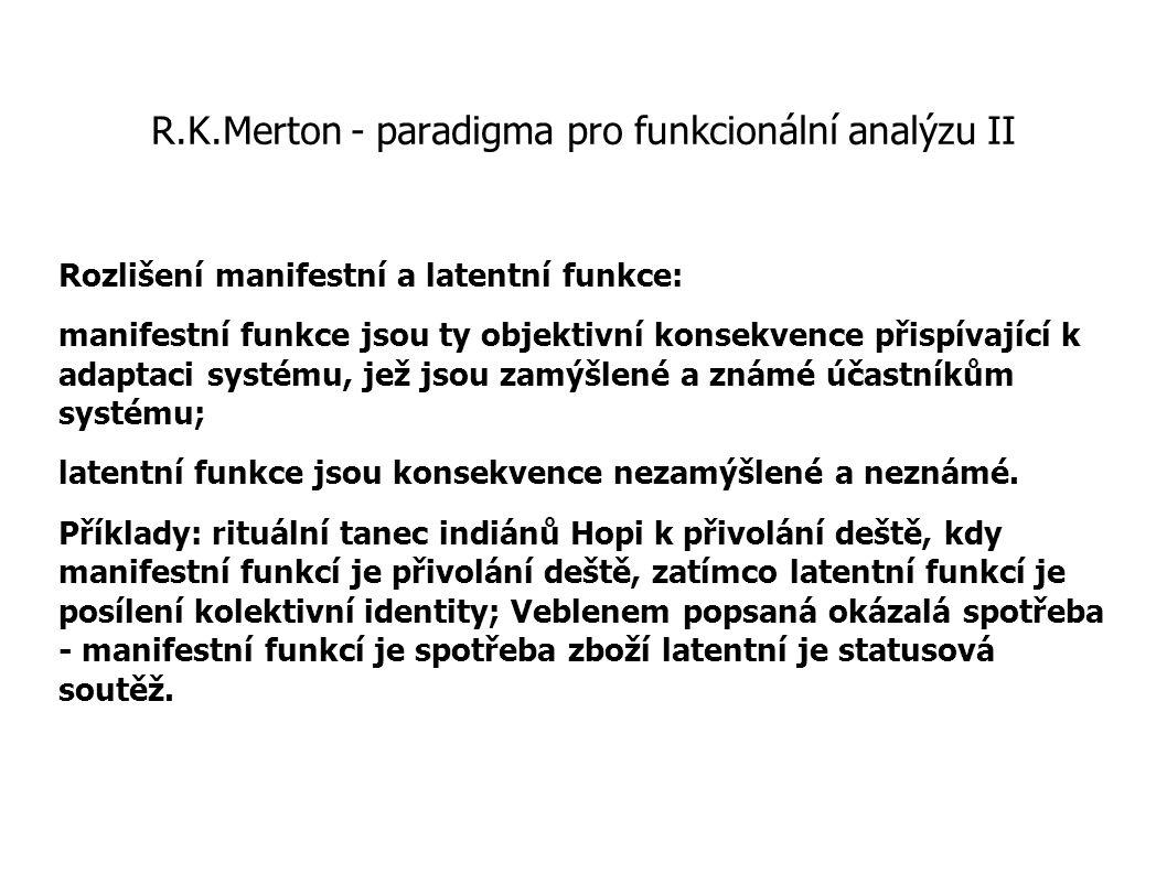 R.K.Merton - paradigma pro funkcionální analýzu II Rozlišení manifestní a latentní funkce: manifestní funkce jsou ty objektivní konsekvence přispívají