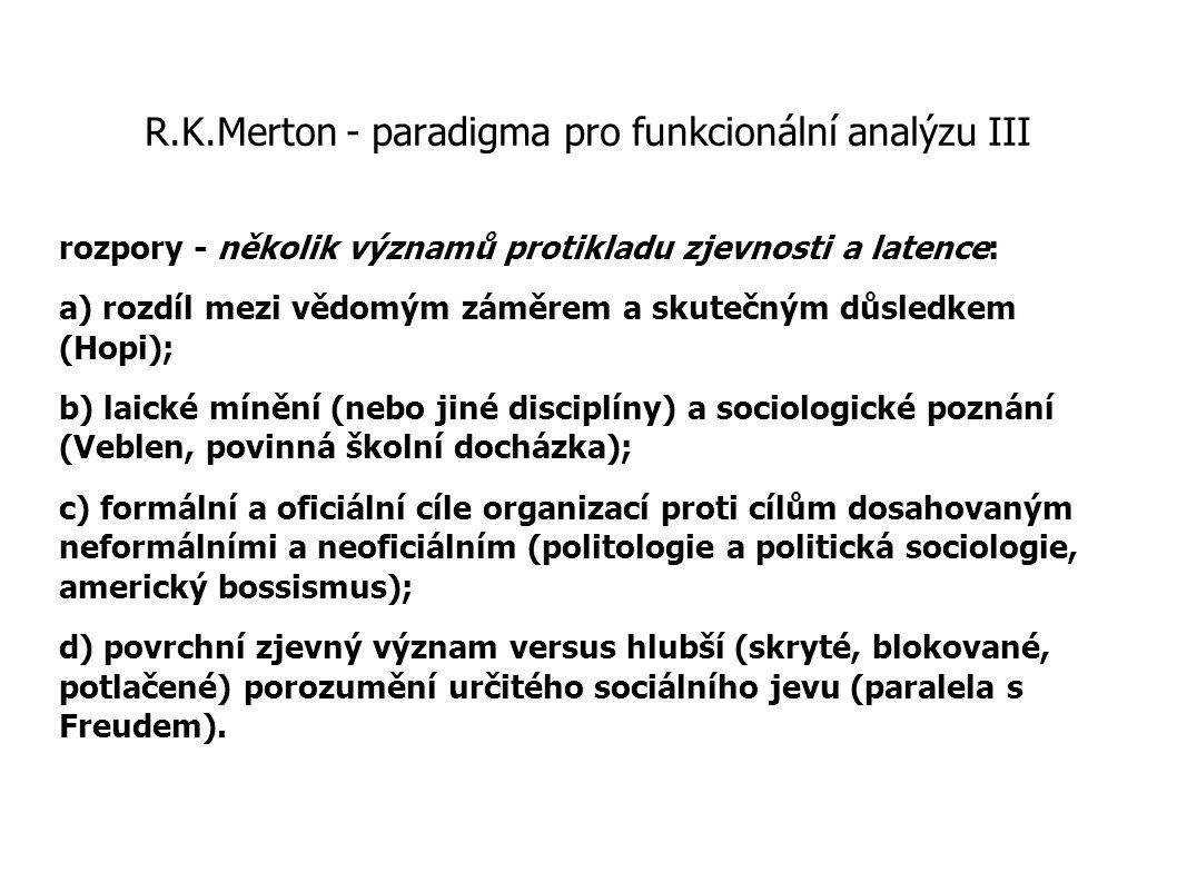 R.K.Merton - paradigma pro funkcionální analýzu III rozpory - několik významů protikladu zjevnosti a latence: a) rozdíl mezi vědomým záměrem a skutečn