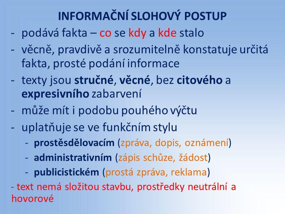 INFORMAČNÍ SLOHOVÝ POSTUP -podává fakta – co se kdy a kde stalo -věcně, pravdivě a srozumitelně konstatuje určitá fakta, prosté podání informace -texty jsou stručné, věcné, bez citového a expresivního zabarvení -může mít i podobu pouhého výčtu -uplatňuje se ve funkčním stylu -prostěsdělovacím (zpráva, dopis, oznámení) -administrativním (zápis schůze, žádost) -publicistickém (prostá zpráva, reklama) - text nemá složitou stavbu, prostředky neutrální a hovorové