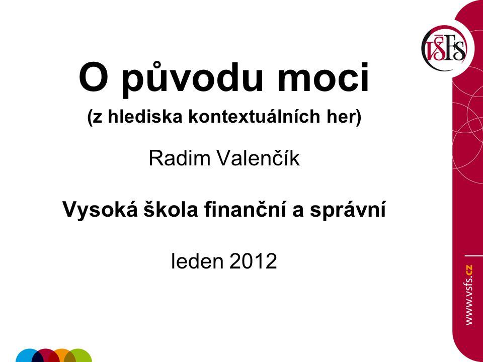 O původu moci (z hlediska kontextuálních her) Radim Valenčík Vysoká škola finanční a správní leden 2012