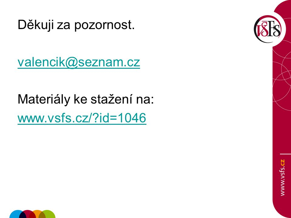 Děkuji za pozornost. valencik@seznam.cz Materiály ke stažení na: www.vsfs.cz/ id=1046