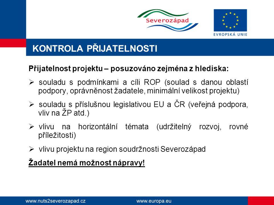 KONTROLA PŘIJATELNOSTI Přijatelnost projektu – posuzováno zejména z hlediska:  souladu s podmínkami a cíli ROP (soulad s danou oblastí podpory, oprávněnost žadatele, minimální velikost projektu)  souladu s příslušnou legislativou EU a ČR (veřejná podpora, vliv na ŽP atd.)  vlivu na horizontální témata (udržitelný rozvoj, rovné příležitosti)  vlivu projektu na region soudržnosti Severozápad Žadatel nemá možnost nápravy!