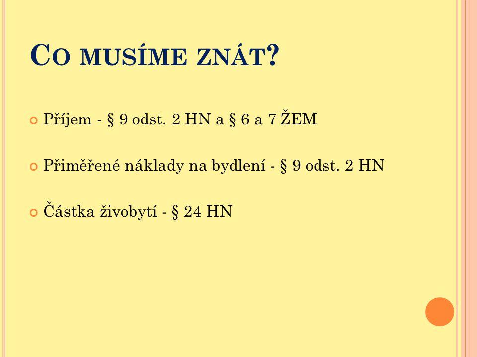 C O MUSÍME ZNÁT ? Příjem - § 9 odst. 2 HN a § 6 a 7 ŽEM Přiměřené náklady na bydlení - § 9 odst. 2 HN Částka živobytí - § 24 HN