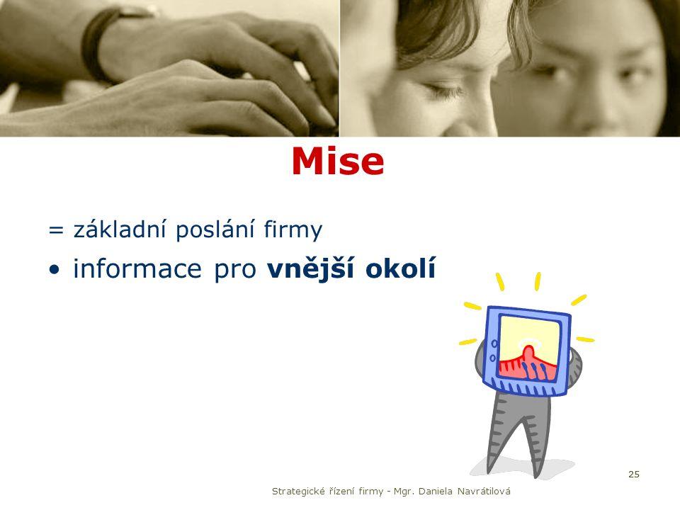 25 Mise = základní poslání firmy informace pro vnější okolí Strategické řízení firmy - Mgr. Daniela Navrátilová 25