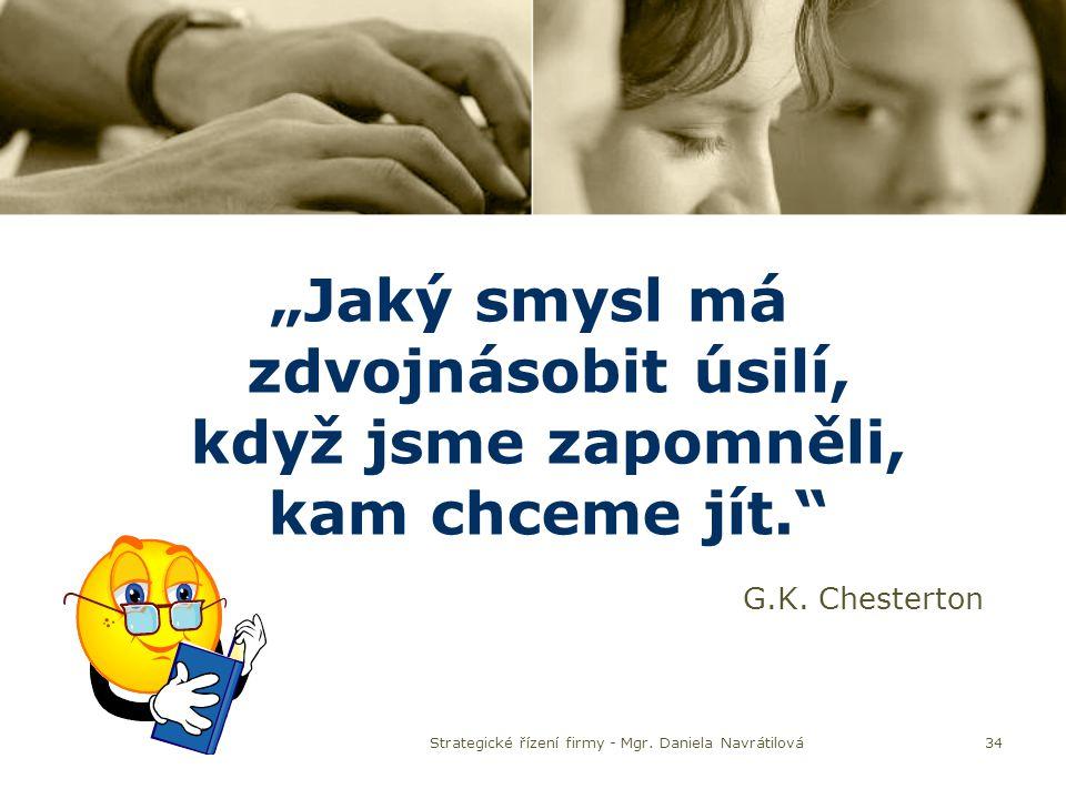 """34 """"Jaký smysl má zdvojnásobit úsilí, když jsme zapomněli, kam chceme jít."""" G.K. Chesterton Strategické řízení firmy - Mgr. Daniela Navrátilová"""