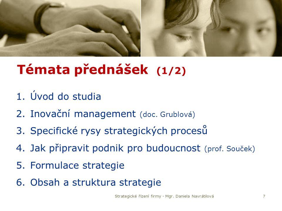 Témata přednášek (1/2) 1.Úvod do studia 2.Inovační management (doc. Grublová) 3.Specifické rysy strategických procesů 4.Jak připravit podnik pro budou