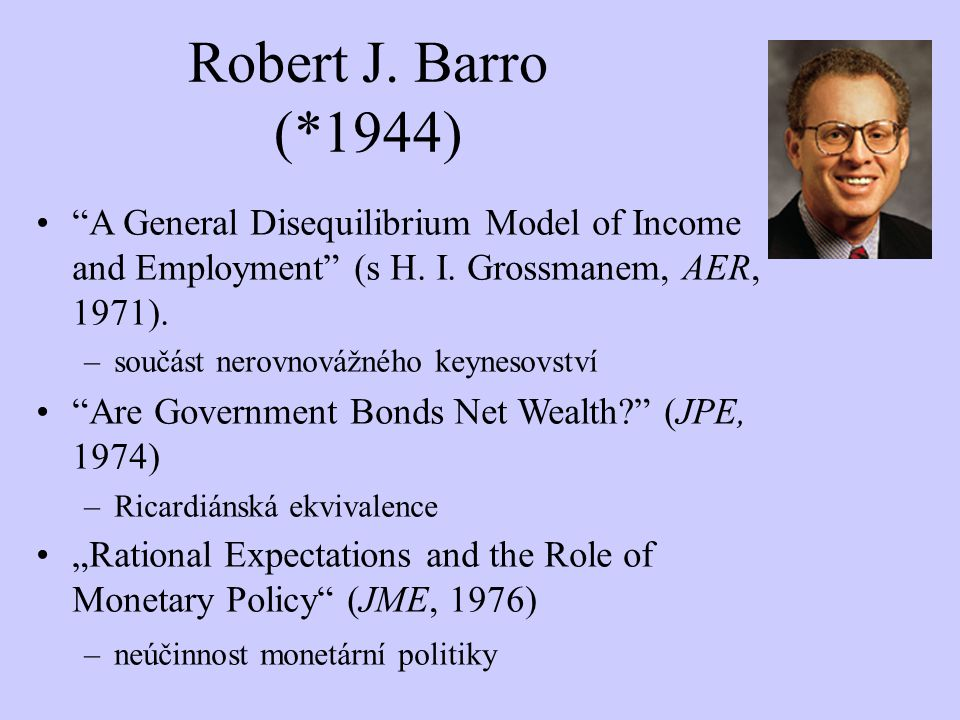 "Robert J. Barro (*1944) ""A General Disequilibrium Model of Income and Employment"" (s H. I. Grossmanem, AER, 1971). –součást nerovnovážného keynesovstv"
