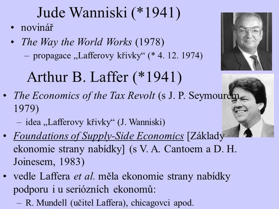 "Arthur B. Laffer (*1941) The Economics of the Tax Revolt (s J. P. Seymourem, 1979) –idea ""Lafferovy křivky"" (J. Wanniski) Foundations of Supply-Side E"