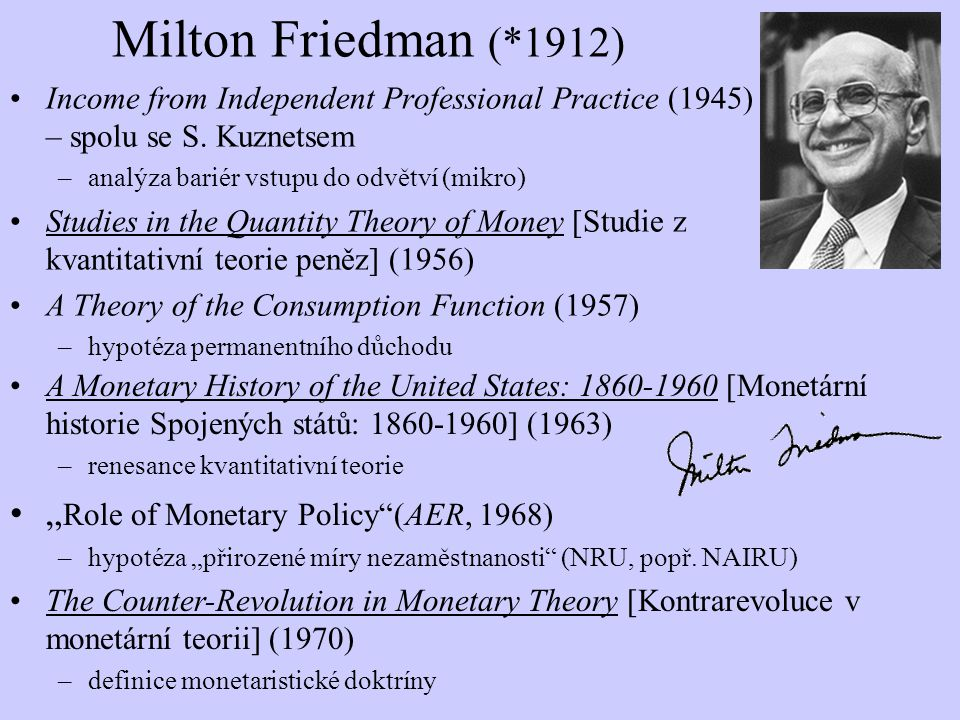 Milton Friedman (*1912) Income from Independent Professional Practice (1945) – spolu se S. Kuznetsem –analýza bariér vstupu do odvětví (mikro) Studies