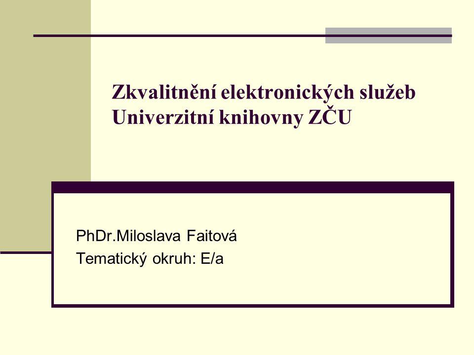 Zkvalitnění elektronických služeb Univerzitní knihovny ZČU PhDr.Miloslava Faitová Tematický okruh: E/a