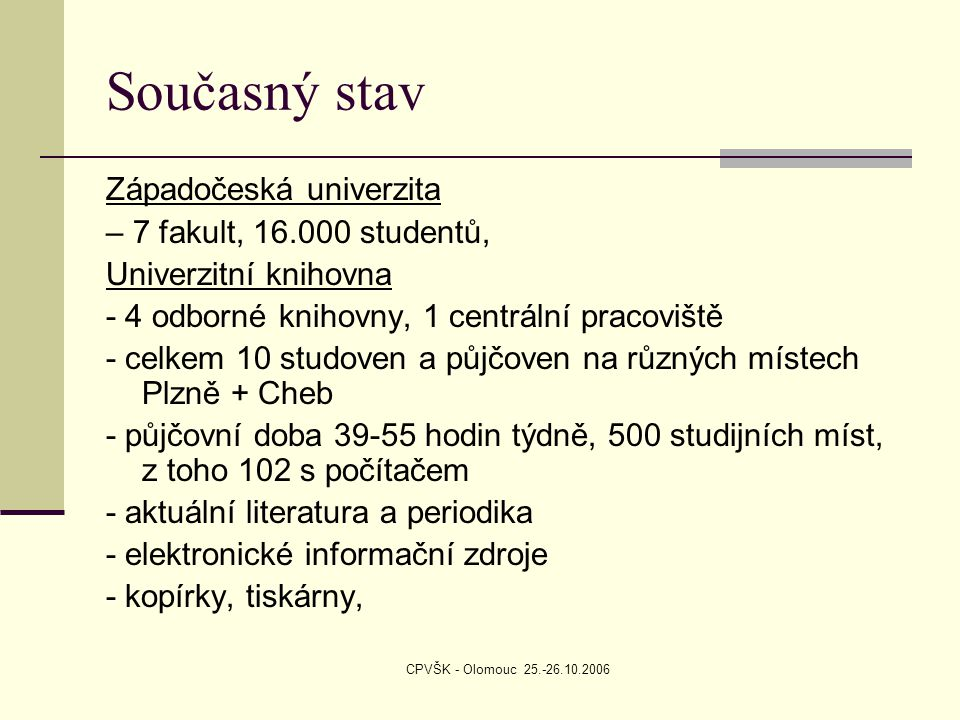 CPVŠK - Olomouc 25.-26.10.2006 Současný stav Západočeská univerzita – 7 fakult, 16.000 studentů, Univerzitní knihovna - 4 odborné knihovny, 1 centrální pracoviště - celkem 10 studoven a půjčoven na různých místech Plzně + Cheb - půjčovní doba 39-55 hodin týdně, 500 studijních míst, z toho 102 s počítačem - aktuální literatura a periodika - elektronické informační zdroje - kopírky, tiskárny,