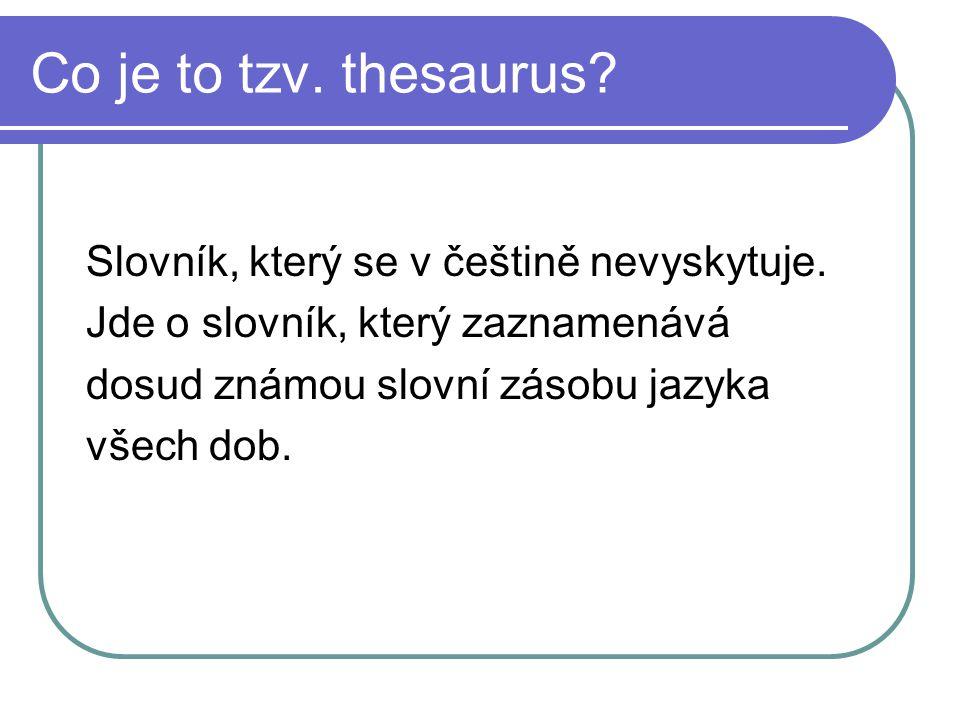Co je to tzv. thesaurus? Slovník, který se v češtině nevyskytuje. Jde o slovník, který zaznamenává dosud známou slovní zásobu jazyka všech dob.