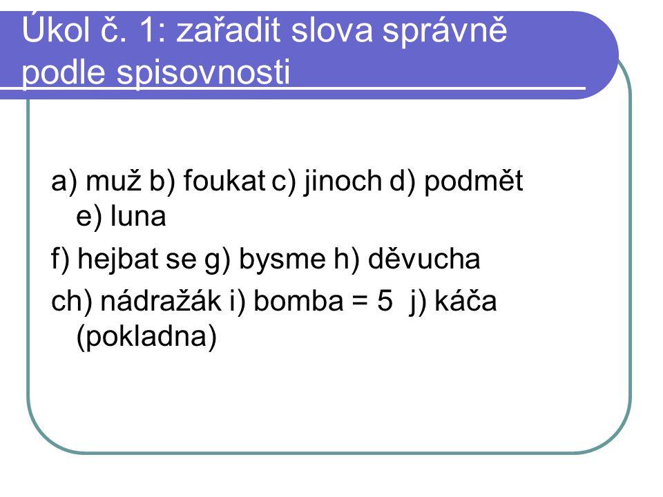 Úkol č. 1: zařadit slova správně podle spisovnosti a) muž b) foukat c) jinoch d) podmět e) luna f) hejbat se g) bysme h) děvucha ch) nádražák i) bomba