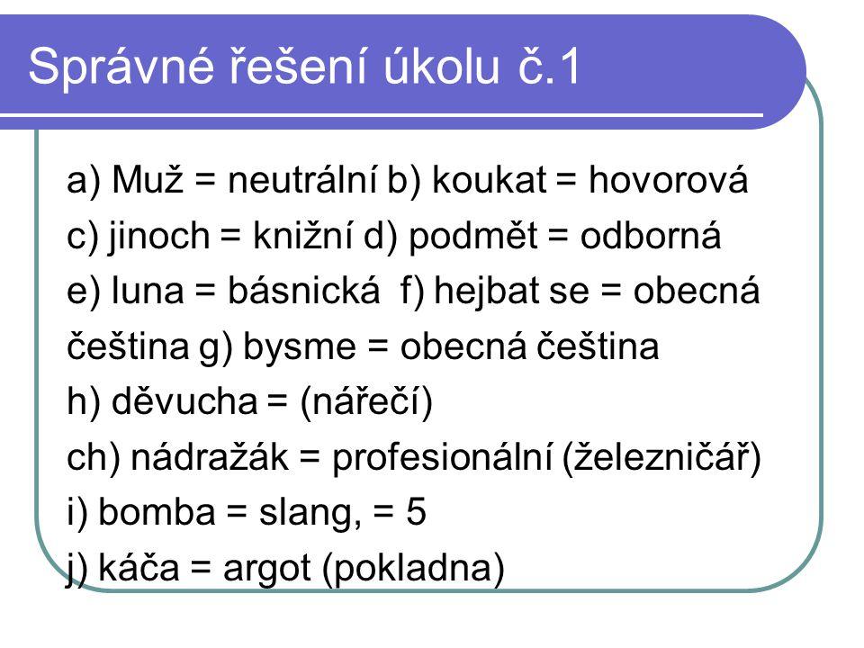Správné řešení úkolu č.1 a) Muž = neutrální b) koukat = hovorová c) jinoch = knižní d) podmět = odborná e) luna = básnická f) hejbat se = obecná češti
