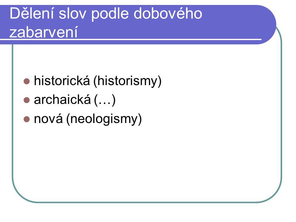 Dělení slov podle dobového zabarvení historická (historismy) archaická (…) nová (neologismy)