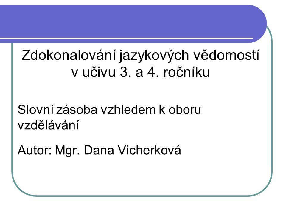 Zdokonalování jazykových vědomostí v učivu 3. a 4. ročníku Slovní zásoba vzhledem k oboru vzdělávání Autor: Mgr. Dana Vicherková