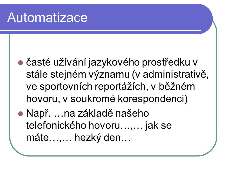 Automatizace časté užívání jazykového prostředku v stále stejném významu (v administrativě, ve sportovních reportážích, v běžném hovoru, v soukromé ko