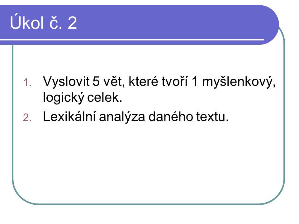 Úkol č. 2 1. Vyslovit 5 vět, které tvoří 1 myšlenkový, logický celek. 2. Lexikální analýza daného textu.