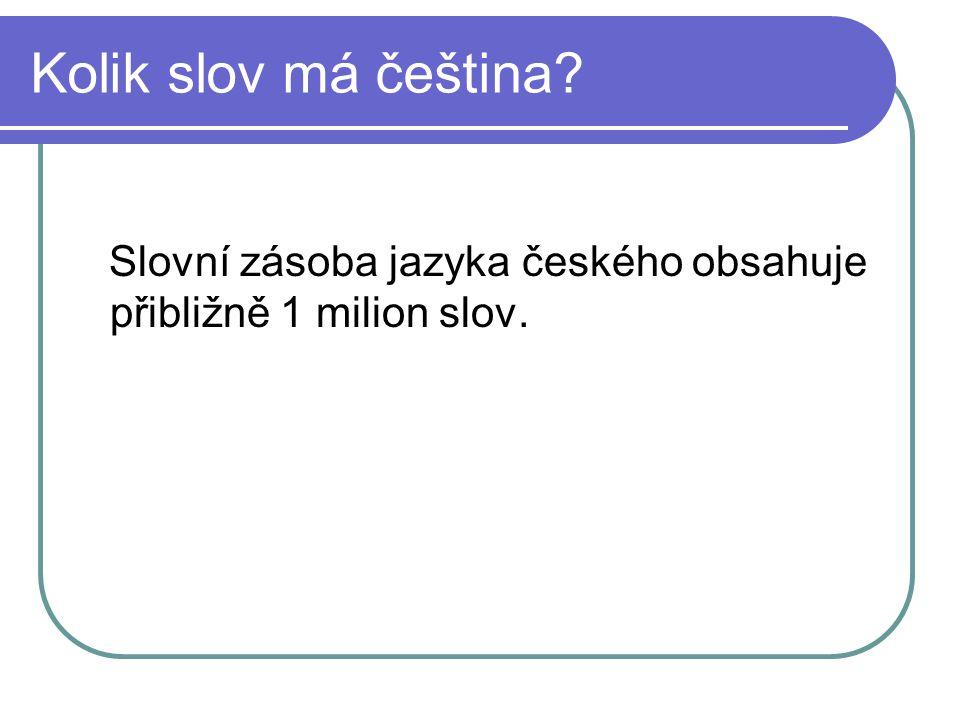 Kolik slov má čeština? Slovní zásoba jazyka českého obsahuje přibližně 1 milion slov.