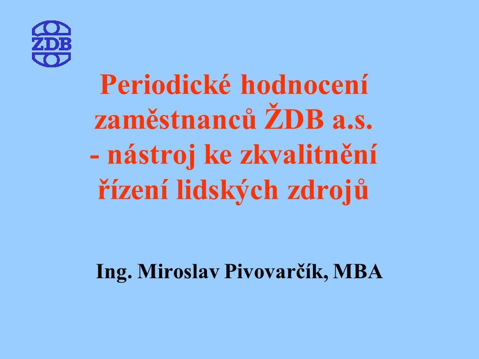 Periodické hodnocení zaměstnanců ŽDB a.s. - nástroj ke zkvalitnění řízení lidských zdrojů Ing. Miroslav Pivovarčík, MBA
