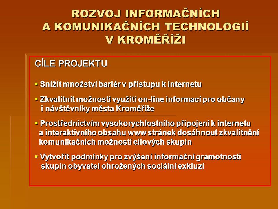 ROZVOJ INFORMAČNÍCH A KOMUNIKAČNÍCH TECHNOLOGIÍ V KROMĚŘÍŽI CÍLE PROJEKTU  Snížit množství bariér v přístupu k internetu  Zkvalitnit možnosti využití on-line informací pro občany i návštěvníky města Kroměříže  Prostřednictvím vysokorychlostního připojení k internetu a interaktivního obsahu www stránek dosáhnout zkvalitnění komunikačních možností cílových skupin  Vytvořit podmínky pro zvýšení informační gramotnosti skupin obyvatel ohrožených sociální exkluzí