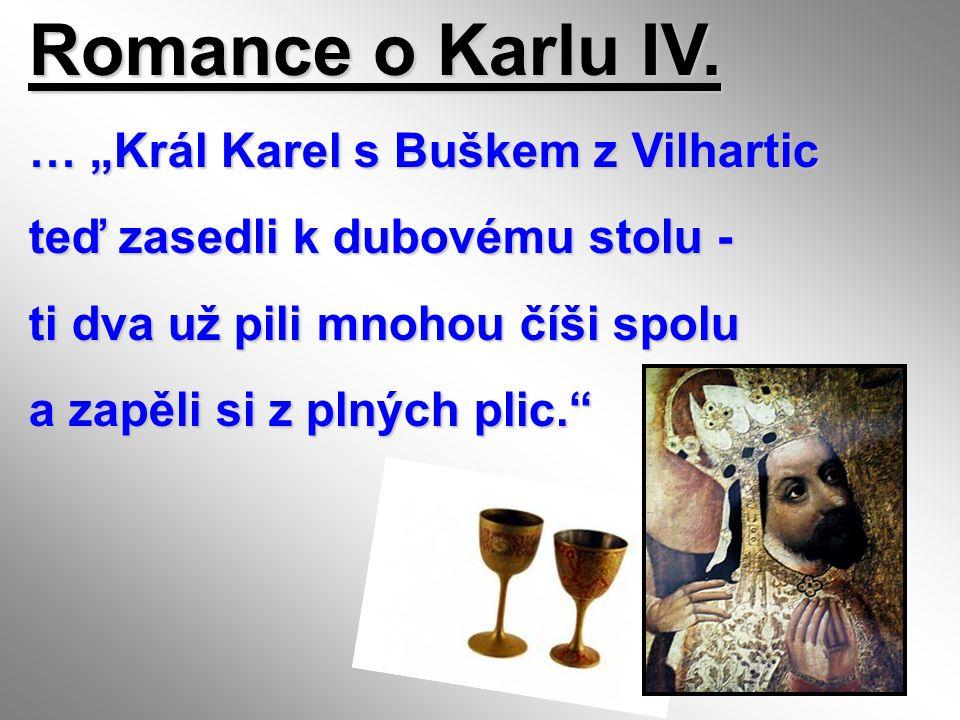 "Romance o Karlu IV. … ""Král Karel s Buškem z Vilhartic teď zasedli k dubovému stolu - ti dva už pili mnohou číši spolu a zapěli si z plných plic."""