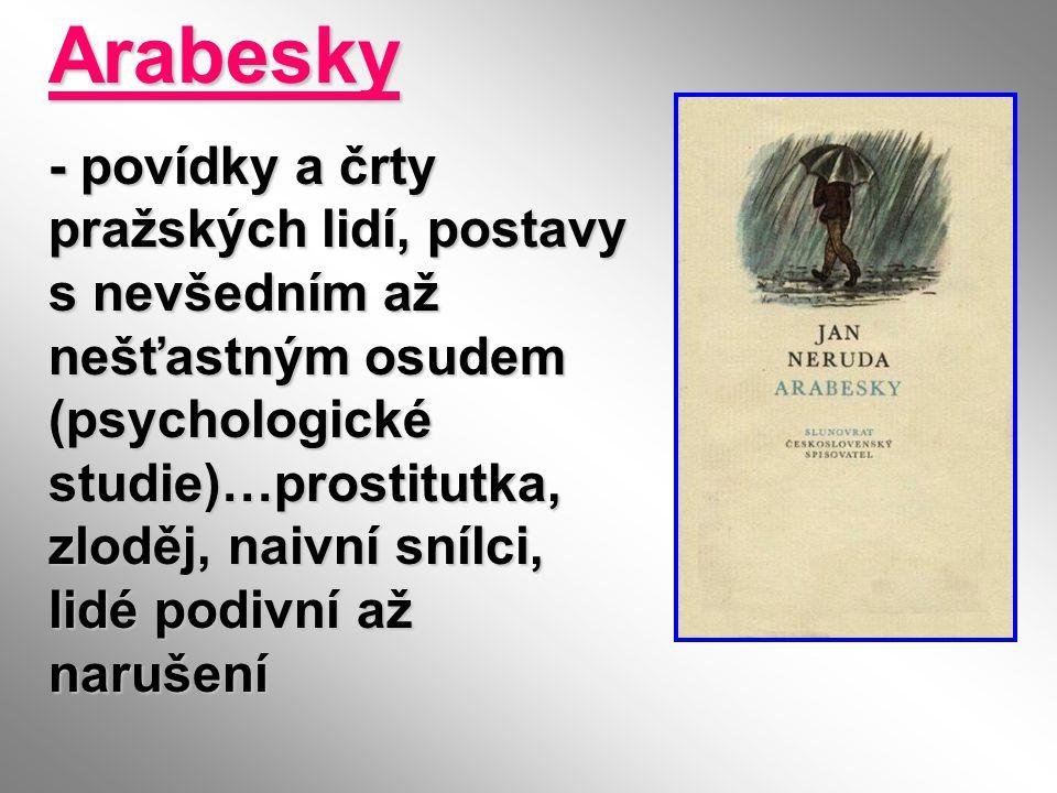 Arabesky - povídky a črty pražských lidí, postavy s nevšedním až nešťastným osudem (psychologické studie)…prostitutka, zloděj, naivní snílci, lidé pod