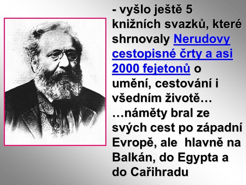 - vyšlo ještě 5 knižních svazků, které shrnovaly Nerudovy cestopisné črty a asi 2000 fejetonů o umění, cestování i všedním životě… …náměty bral ze svý