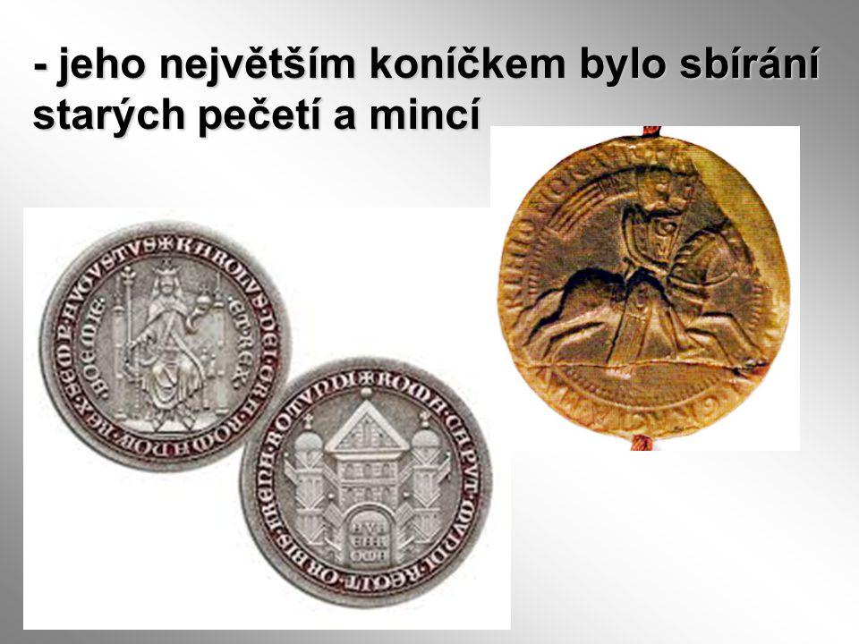 - jeho největším koníčkem bylo sbírání starých pečetí a mincí