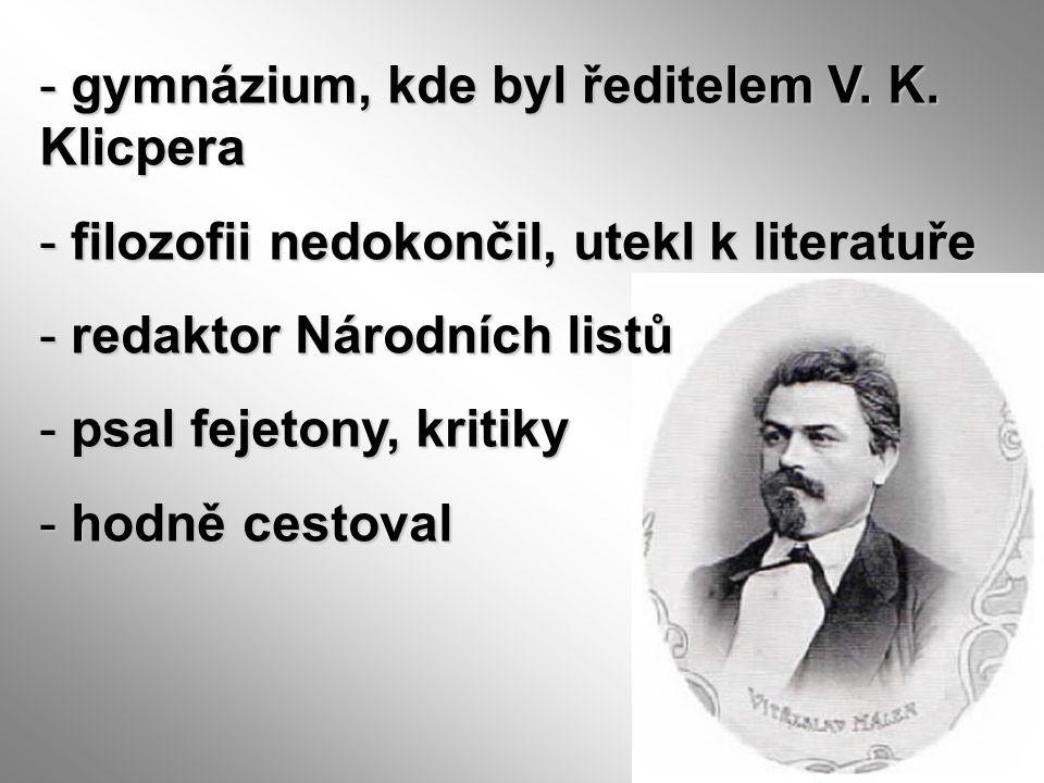 - gymnázium, kde byl ředitelem V. K. Klicpera - filozofii nedokončil, utekl k literatuře - redaktor Národních listů - psal fejetony, kritiky - hodně c